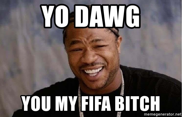 Yo Dawg - Yo Dawg you my fifa bitch