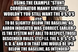 "Crying lady - Using the example ""Stunt Coordinator MANNY SIVERIO"", wouldn't you still want the o's, O's etc.  to be slightly below the baseline, as Aaron indicated was correct, earlier? Is the system not able to respect those descender rules, etc? I.e. the S, u, s, C, o, o, d, a, and o in that line would be 1px below the baseline, as intended?"
