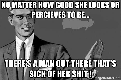 Correction Man  - No matter how good she looks or percieves to be... there's a man out there that's sick of her shit !