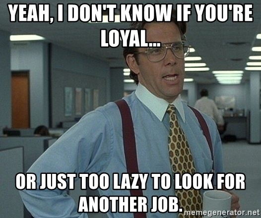 That'd be great guy - Yeah, I don't know if you're loyal... or just too lazy to look for another job.
