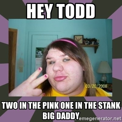 Hey Todd Two In The Pink One In The Stank Big Daddy Ugly
