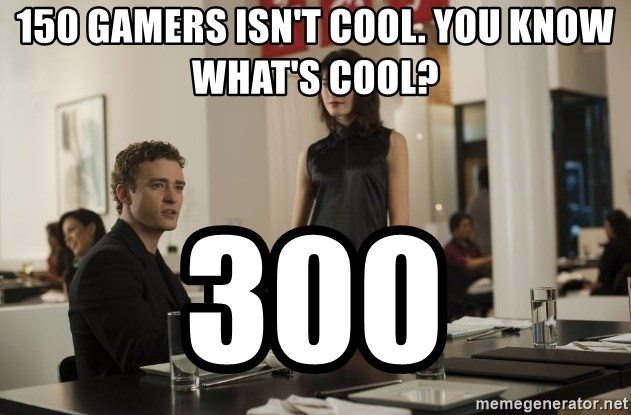 sean parker - 150 gamers isn't cool. You know what's cool? 300