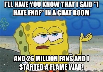 "I'll have you know - I'll have you know that I said ""I hate FNAF"" in a chat room And 26 million fans and I started a flame war!"
