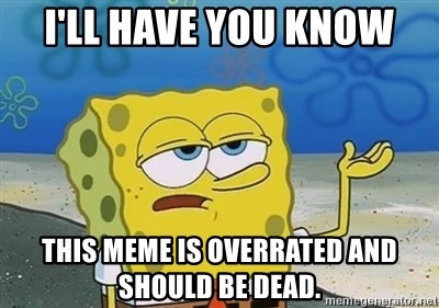 I'll have you know - I'll have you know This meme is overrated and should be dead.