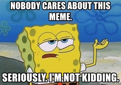 I'll have you know - Nobody cares about this meme. Seriously. I'm not kidding.
