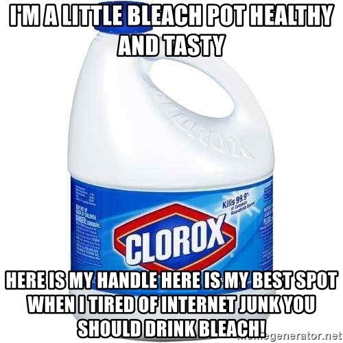 Im A Little Bleach Pot Healthy And Tasty Here Is My Handle Best Spot When I Tired Of Internet Junk You Should Drink
