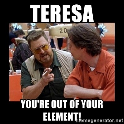walter sobchak - Teresa You're out of your element!