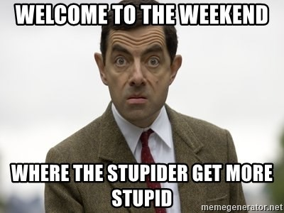 welcome to the weekend where the stupider get more stupid stupid