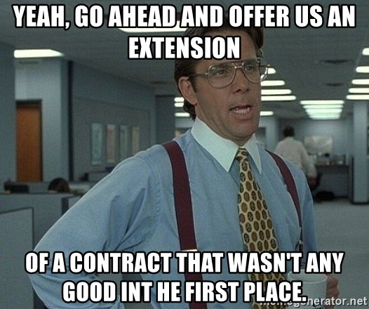 That'd be great guy - Yeah, go ahead and offer us an extension of a contract that wasn't any good int he first place.