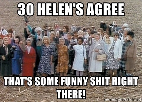 30 helens agree thats some funny shit right there 30 helen's agree that's some funny shit right there! 30 helens