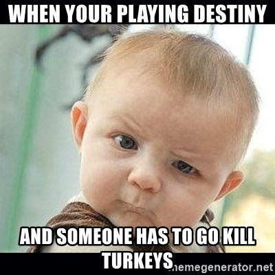 Skeptical Baby Whaa? - When your playing Destiny And someone has to go kill turkeys
