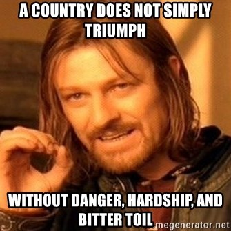One Does Not Simply - A country does not simply triumph  Without Danger, Hardship, and Bitter Toil