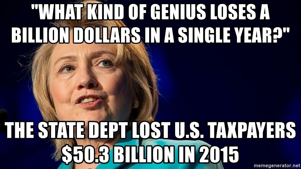 "hillary - ""What kind of genius loses a billion dollars in a single year?"" The State Dept lost U.S. taxpayers $50.3 billion in 2015"