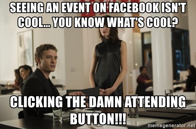 sean parker - Seeing an event on facebook isn't cool... you know what's cool? Clicking the damn attending button!!!