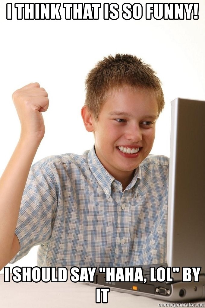 """First Day on the internet kid - I think that is so funny! I should say """"haha, lol"""" by it"""
