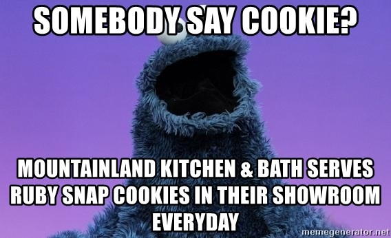 Somebody Say Cookie Mountainland Kitchen Bath Serves Ruby Snap Cookies In Their Showroom Everyday Cookie Monster Advice Meme Generator