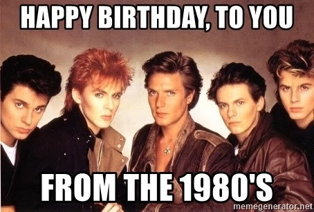 Duran Duran Happy Birthday - Happy Birthday, to you From the 1980's