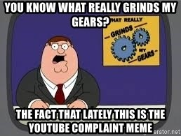YOU KNOW WHAT REALLY GRIND MY GEARS - You know what really grinds my gears? The fact that lately this is the youtube complaint meme