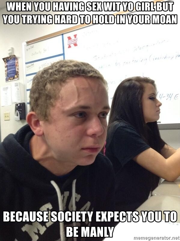 When You Having Sex Wit Yo Girl But You Trying Hard To Hold In Your Moan Because Society Expects You To Be Manly Holding Fart Meme Generator