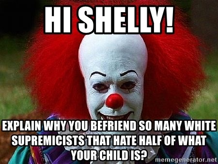 Pennywise the Clown - Hi Shelly! Explain why you befriend so many white supremicists that hate half of what your child is?