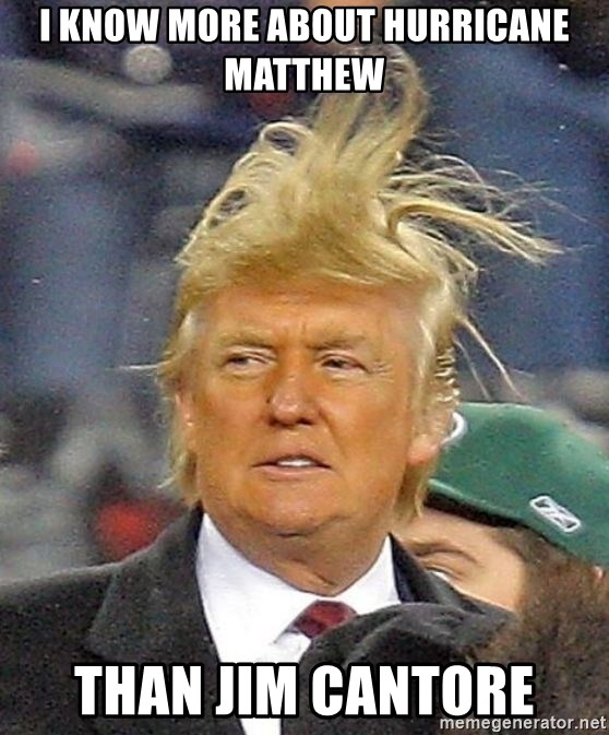Donald Trump wild hair - I KNOW MORE ABOUT HURRICANE MATTHEW THAN JIM CANTORE