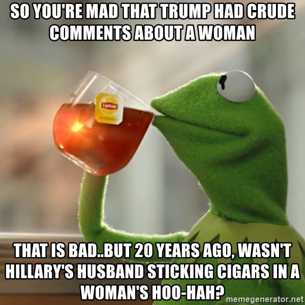 Kermit The Frog Drinking Tea - So you're mad that Trump had crude comments about a woman That is bad..But 20 years ago, wasn't Hillary's husband sticking cigars in a woman's HOO-HAH?