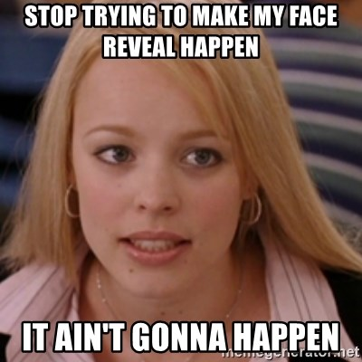 mean girls - Stop trying to make my face reveal happen  It ain't gonna happen