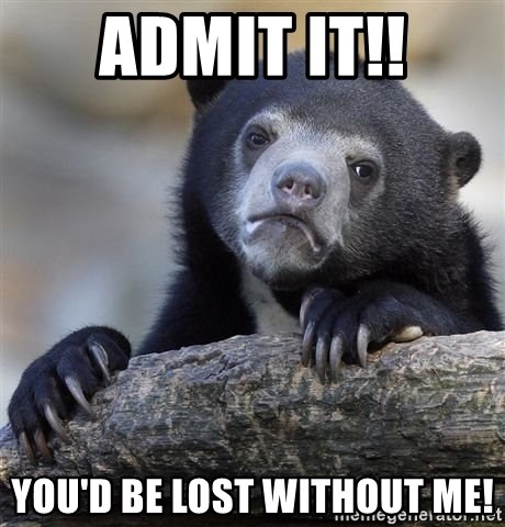 Admit It You D Be Lost Without Me Sad Bear Meme Meme Generator