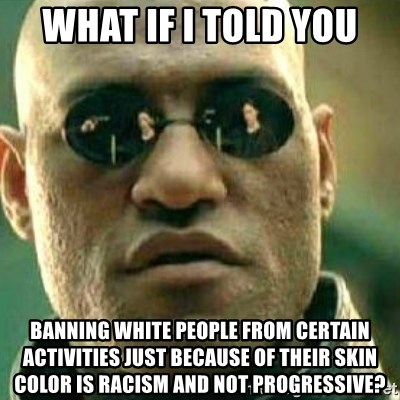 What If I Told You - what if i told you banning white people from certain activities just because of their skin color is racism and not progressive?