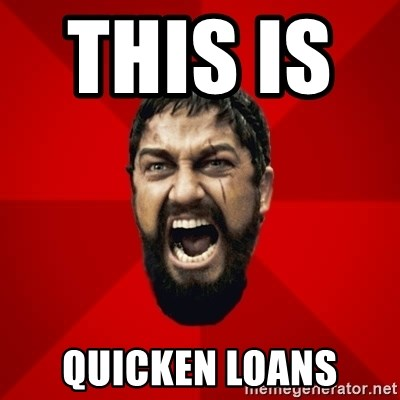 THIS IS SPARTAAA!!11!1 - this is        QUICKEN LOANS