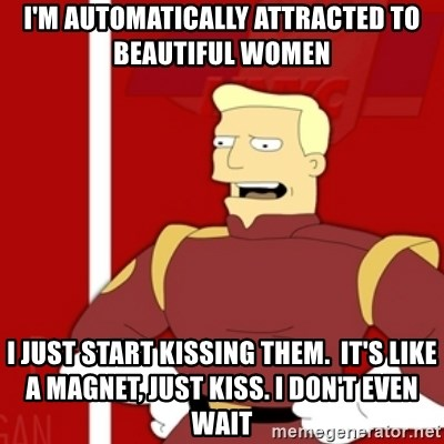 Zapp Brannigan - I'm automatically attracted to beautiful women I just start kissing them.  It's like a magnet, just kiss. I don't even wait