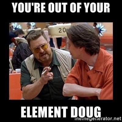 walter sobchak - You're out of your  element Doug