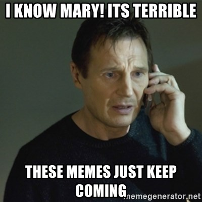 I don't know who you are... - I know mary! Its terrible These memes just keep coming