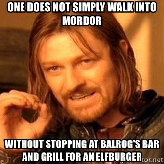 One Does Not Simply - one does not simply walk into mordor without stopping at balrog's bar and grill for an elfburger