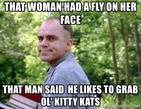Slingblade Carl - That woman had a fly on her face that man said  he likes to grab ol' kitty kats