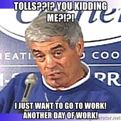 jim mora - TOLLS??!? YOU KIDDING ME?!?! I JUST want to go to work! Another day of work!