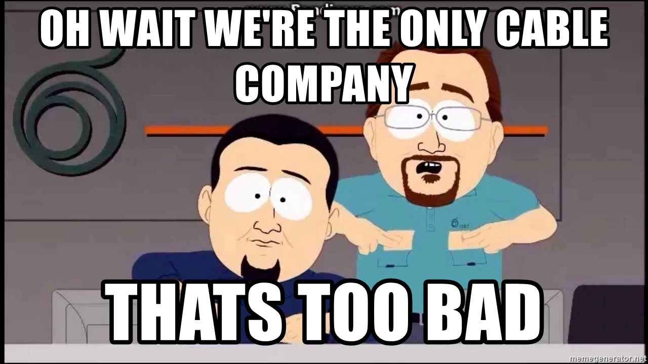South Park Cable company - oh wait we're the only cable company thats too bad