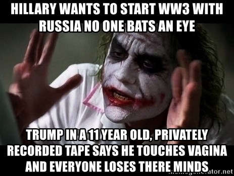 joker mind loss - Hillary wants to start WW3 with Russia no one bats an eye Trump in a 11 year old, privately recorded tape says he touches vagina and everyone loses there minds
