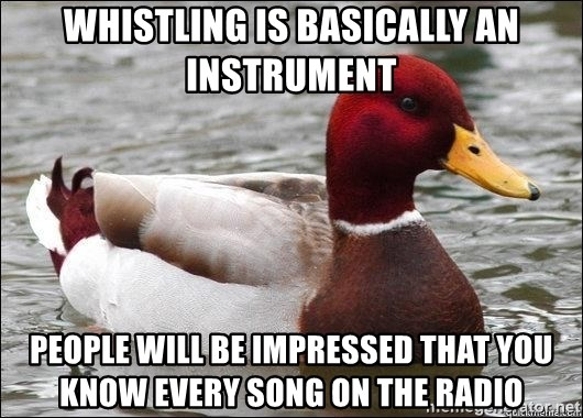 Malicious advice mallard - Whistling is basically an instrument People will be impressed that you know every song on the radio