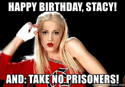 happy birthday stacy and take no prisoners happy birthday, stacy! and take no prisoners! gwen stefani