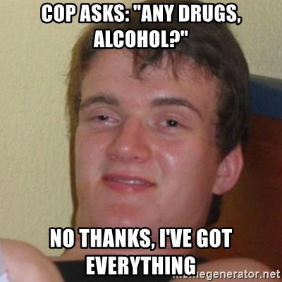 """Stoner Stanley - Cop asks: """"any drugs, alcohol?"""" No thanks, I've got everything"""