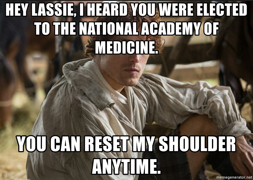 Jamie Fraser JAMMF - Hey Lassie, I heard you were elected to the National Academy of Medicine. You can reset my shoulder anytime.