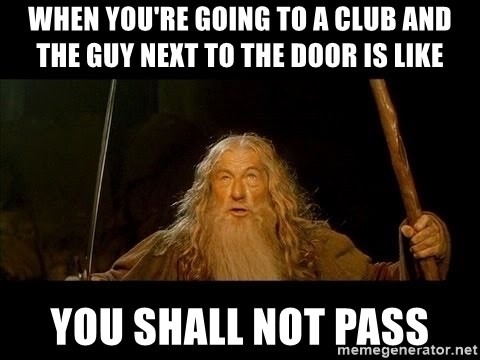 you shall not pass gandalf the gray - When you're going to a club and the guy next to the door is like You shall not pass