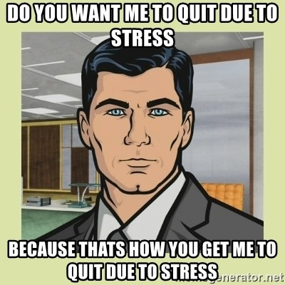 Do You Want Me To Quit Due To Stress Because Thats How You Get Me