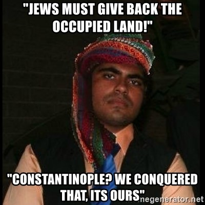 "Scumbag Muslim - ""Jews must give back the occupied land!"" ""Constantinople? we conquered that, its ours"""