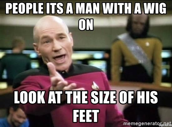 Why the fuck - people its a man with a wig on look at the size of his feet