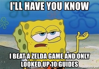 I'll have you know - I'll have you know I beat a zelda game and only looked up 10 guides