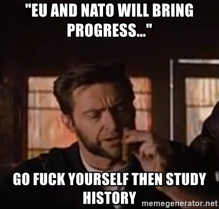 "Wolverine First Class - ""EU and nato will bring progress..."" go fuck yourself then study history"