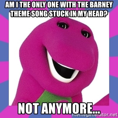 Am I the only one with the Barney theme song stuck in my