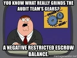 YOU KNOW WHAT REALLY GRIND MY GEARS - You know what really grinds the Audit team's gears? A negative restricted escrow balance.